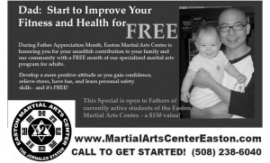 During the ENTIRE month of June, Easton Martial Arts Center is honoring its Fathers with a FREE month of our specialized martial arts programs for adults. Just a little THANK YOU for your unselfish contribution to your family and to our community.